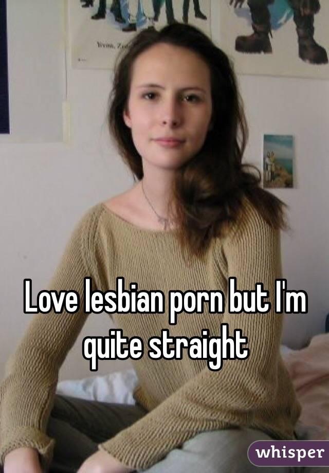 Love lesbian porn but I'm quite straight