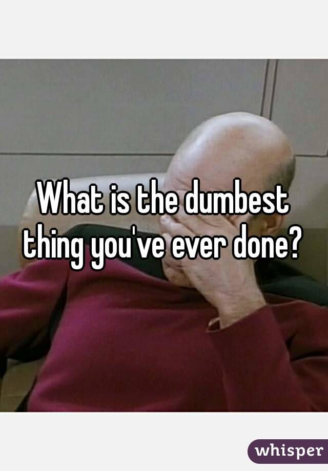 What is the dumbest thing you've ever done?