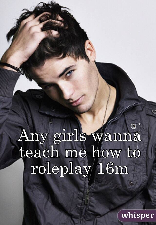 Any girls wanna teach me how to roleplay 16m
