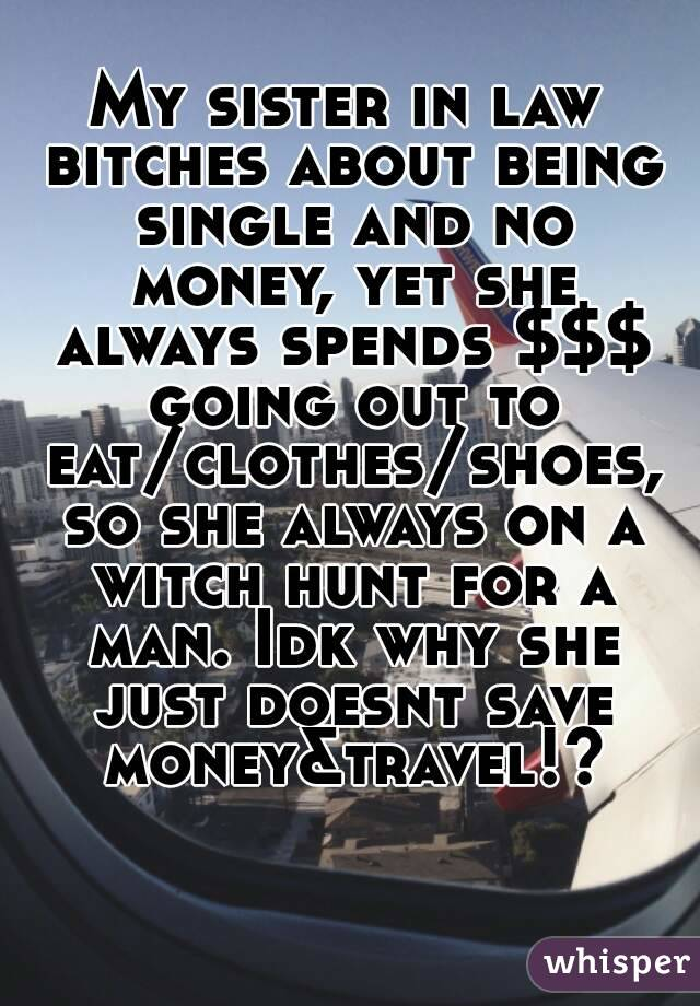 My sister in law bitches about being single and no money, yet she always spends $$$ going out to eat/clothes/shoes, so she always on a witch hunt for a man. Idk why she just doesnt save money&travel!?