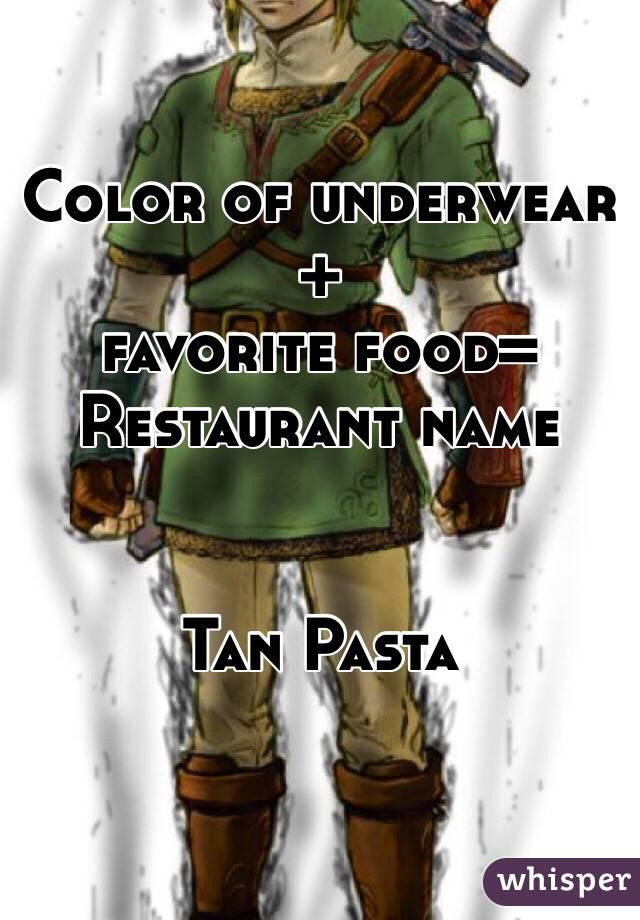 Color of underwear +  favorite food= Restaurant name   Tan Pasta