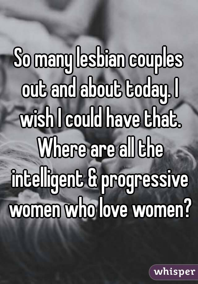So many lesbian couples out and about today. I wish I could have that. Where are all the intelligent & progressive women who love women?