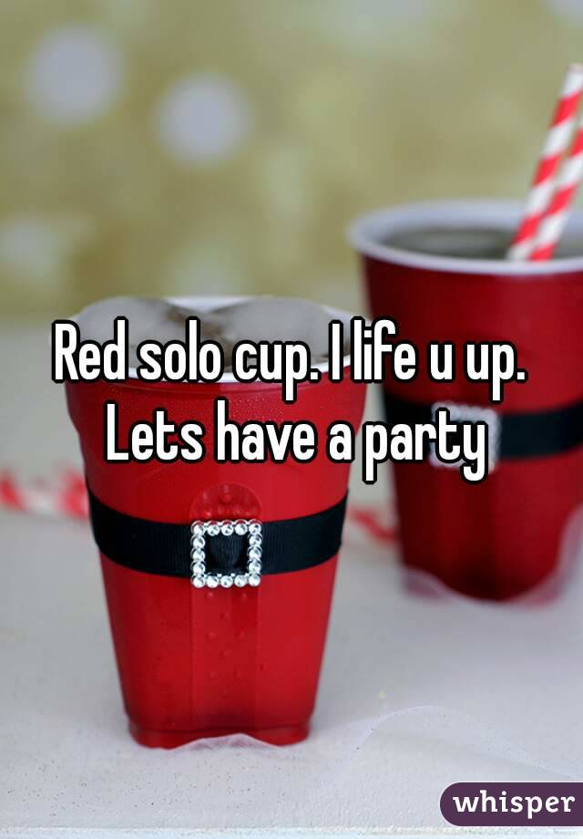 Red solo cup. I life u up. Lets have a party
