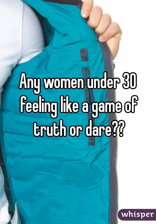 Any women under 30 feeling like a game of truth or dare??