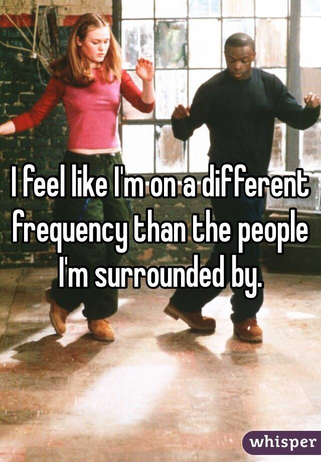 I feel like I'm on a different frequency than the people I'm surrounded by.