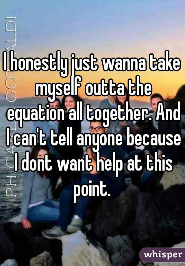 I honestly just wanna take myself outta the equation all together. And I can't tell anyone because I dont want help at this point.
