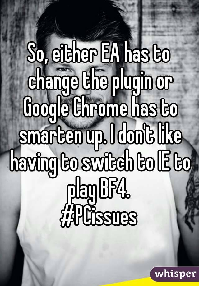 So, either EA has to change the plugin or Google Chrome has to smarten up. I don't like having to switch to IE to play BF4.  #PCissues