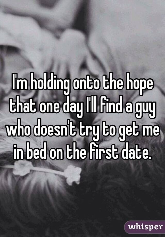 I'm holding onto the hope that one day I'll find a guy who doesn't try to get me in bed on the first date.