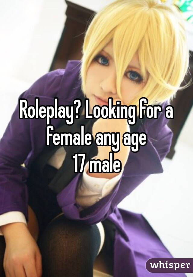 Roleplay? Looking for a female any age 17 male