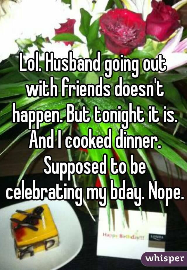 Lol. Husband going out with friends doesn't happen. But tonight it is. And I cooked dinner. Supposed to be celebrating my bday. Nope.