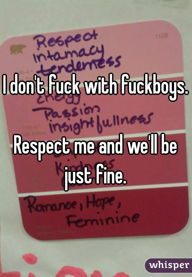 I don't fuck with fuckboys.  Respect me and we'll be just fine.