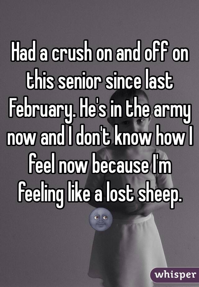 Had a crush on and off on this senior since last February. He's in the army now and I don't know how I feel now because I'm feeling like a lost sheep. 🌚