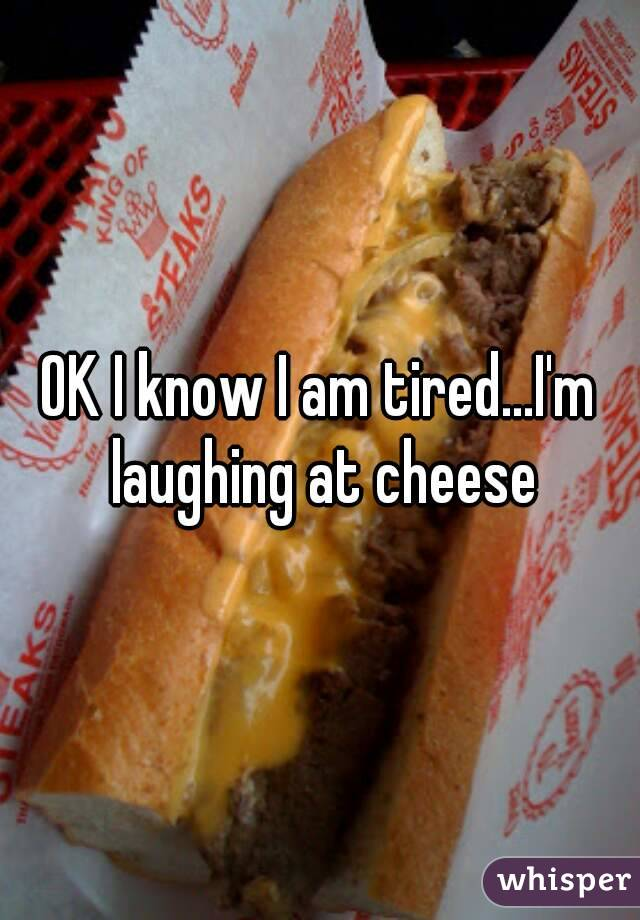 OK I know I am tired...I'm laughing at cheese