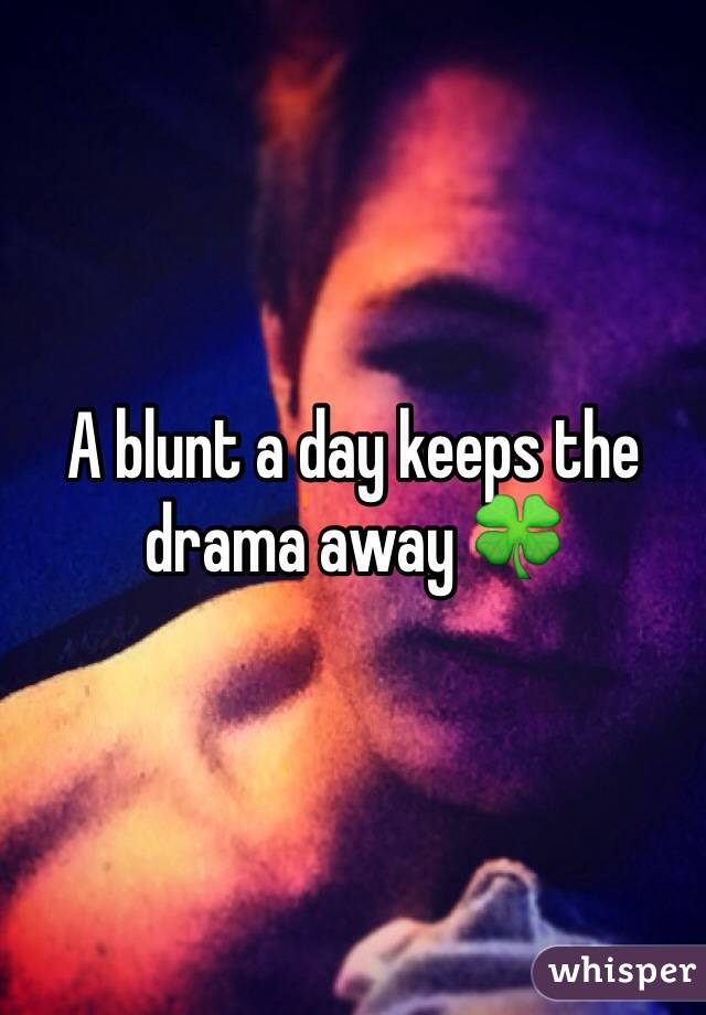 A blunt a day keeps the drama away 🍀