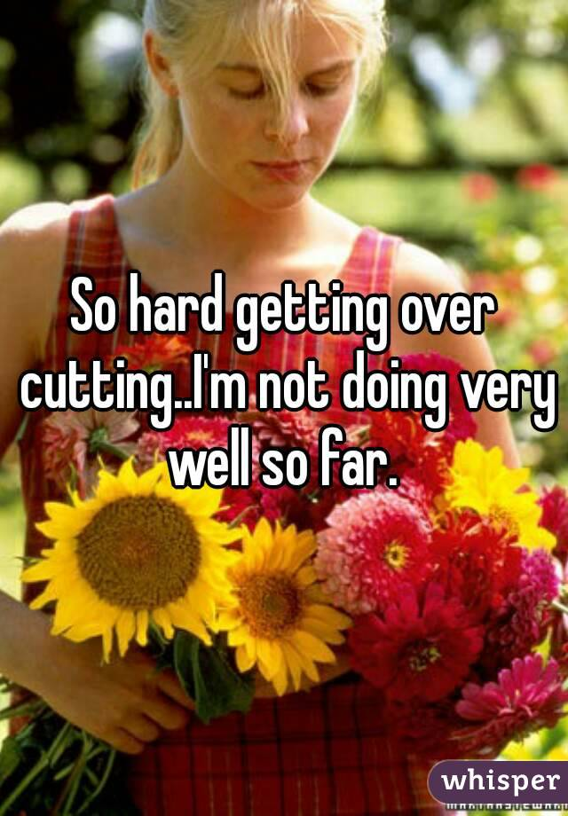 So hard getting over cutting..I'm not doing very well so far.
