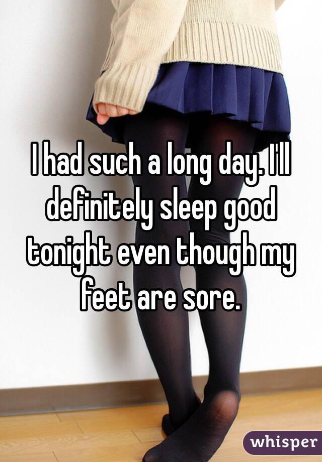 I had such a long day. I'll definitely sleep good tonight even though my feet are sore.