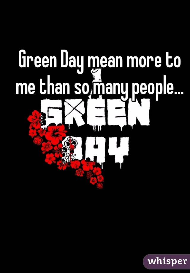 Green Day mean more to me than so many people...