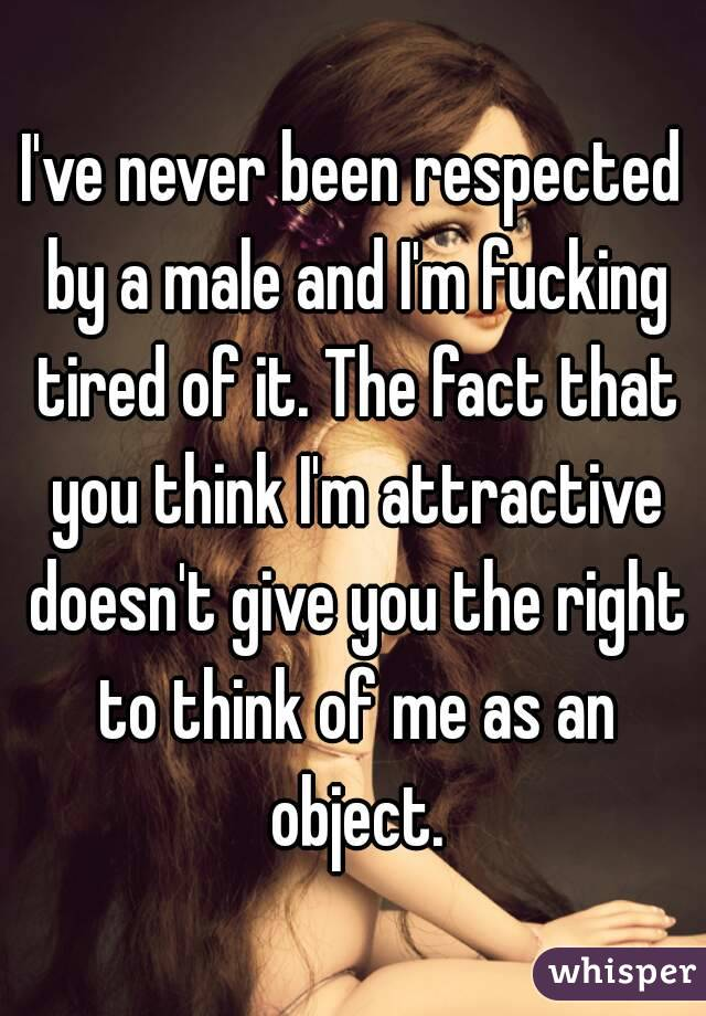 I've never been respected by a male and I'm fucking tired of it. The fact that you think I'm attractive doesn't give you the right to think of me as an object.