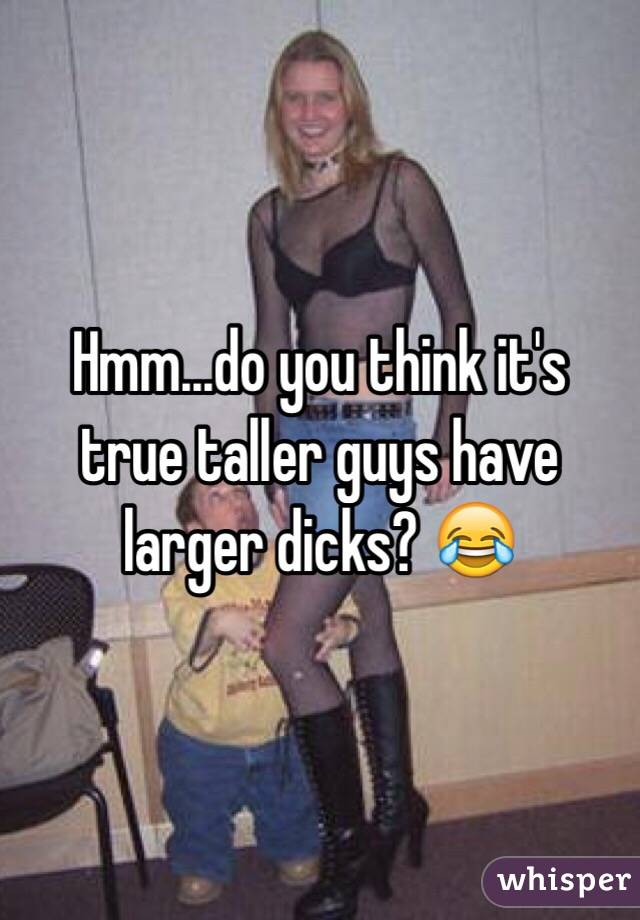 Hmm...do you think it's true taller guys have larger dicks? 😂