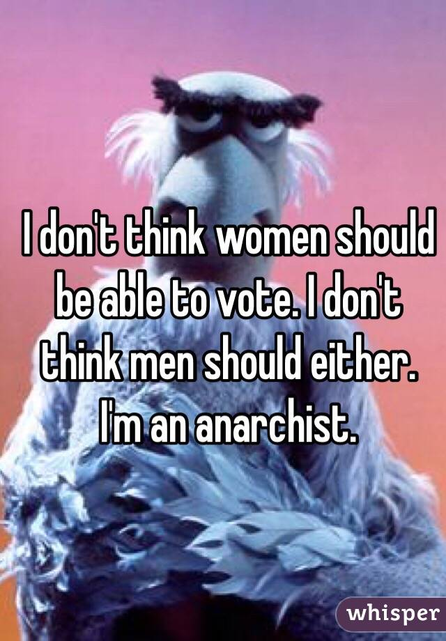 I don't think women should be able to vote. I don't think men should either. I'm an anarchist.