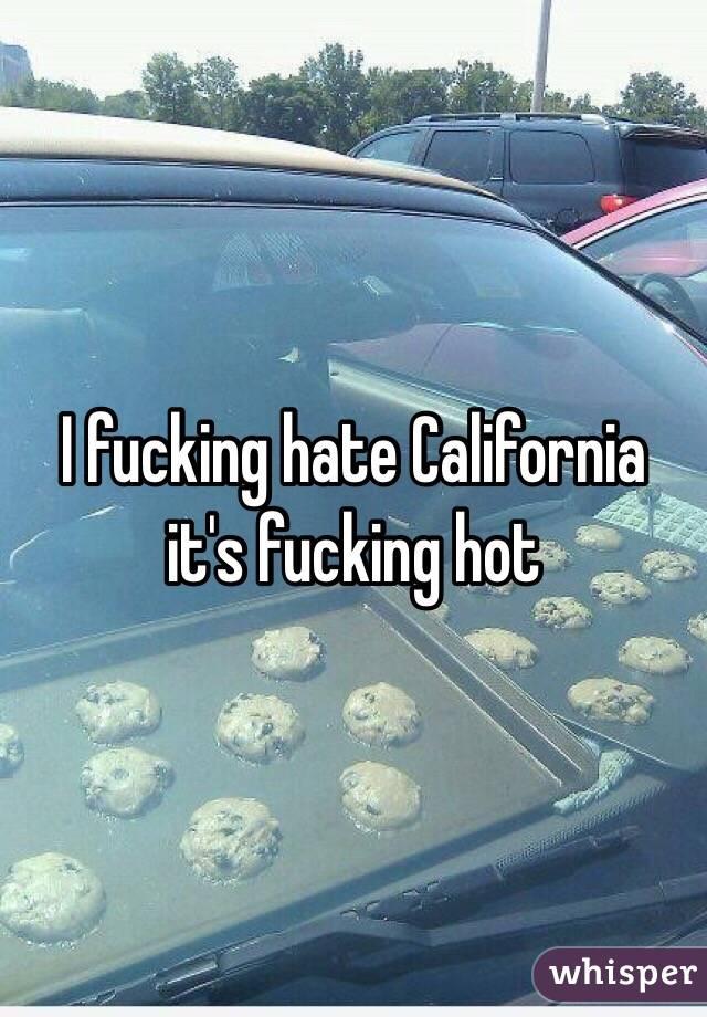 I fucking hate California it's fucking hot