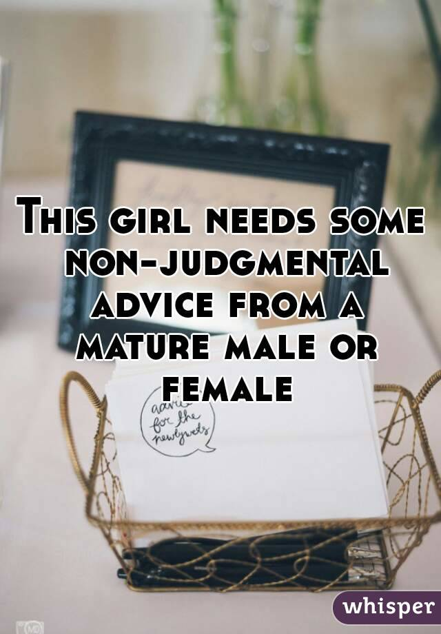 This girl needs some non-judgmental advice from a mature male or female