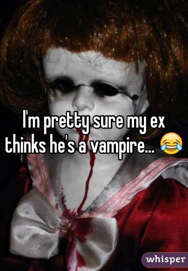 I'm pretty sure my ex thinks he's a vampire... 😂