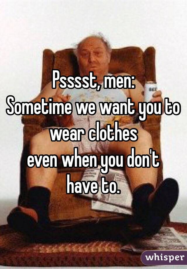 Psssst, men: Sometime we want you to wear clothes even when you don't  have to.