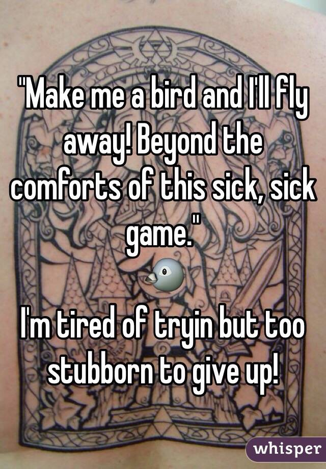 """""""Make me a bird and I'll fly away! Beyond the comforts of this sick, sick game.""""   🐦 I'm tired of tryin but too stubborn to give up!"""