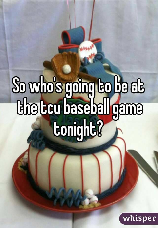 So who's going to be at the tcu baseball game tonight?