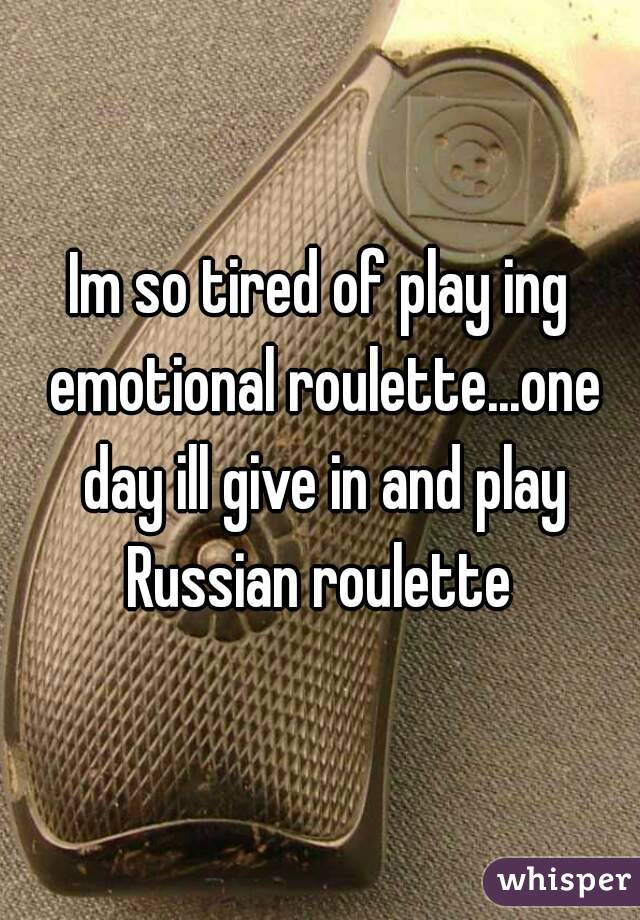 Im so tired of play ing emotional roulette...one day ill give in and play Russian roulette