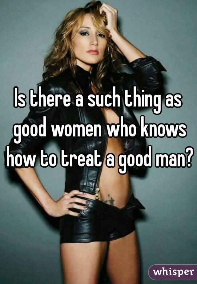 Is there a such thing as good women who knows how to treat a good man?
