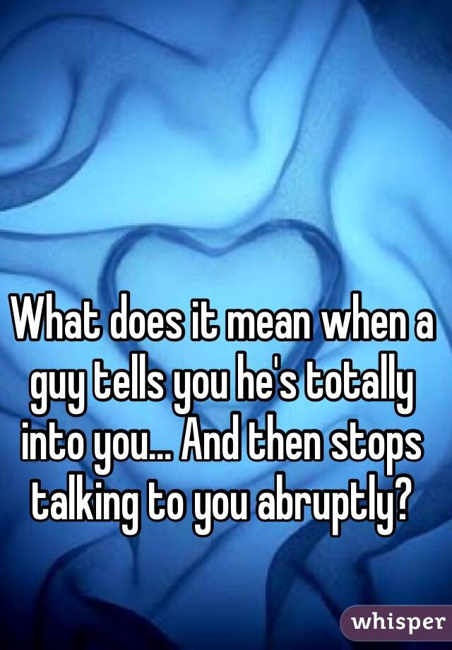 What does it mean when a guy tells you he's totally into you... And then stops talking to you abruptly?
