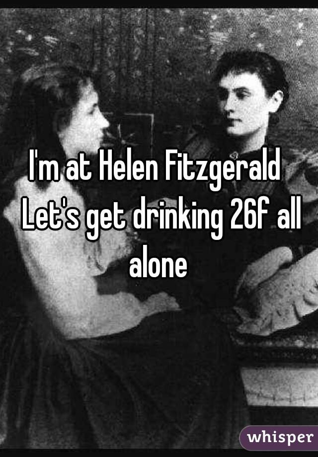 I'm at Helen Fitzgerald  Let's get drinking 26f all alone