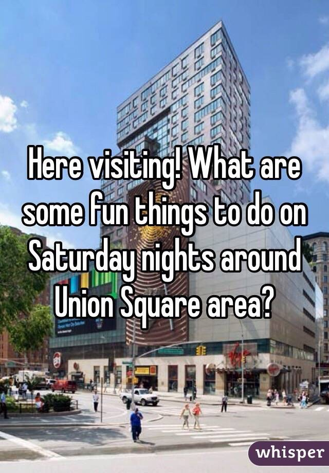 Here visiting! What are some fun things to do on Saturday nights around Union Square area?