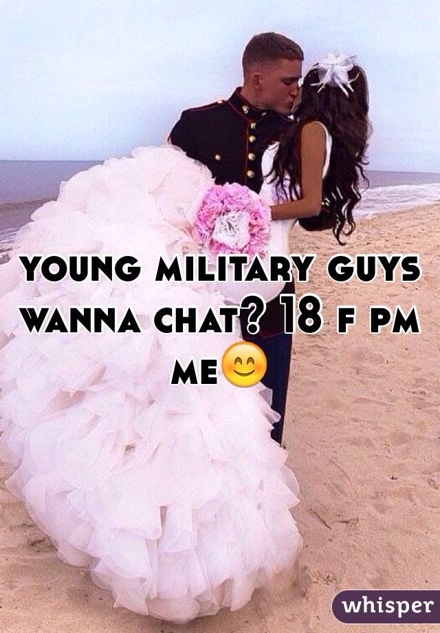 young military guys wanna chat? 18 f pm me😊