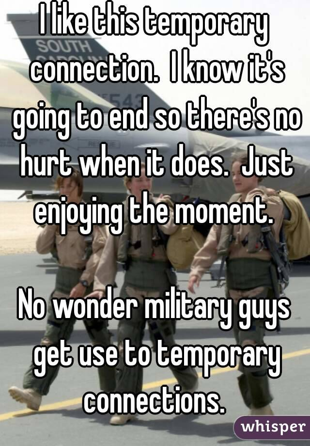 I like this temporary connection.  I know it's going to end so there's no hurt when it does.  Just enjoying the moment.   No wonder military guys get use to temporary connections.