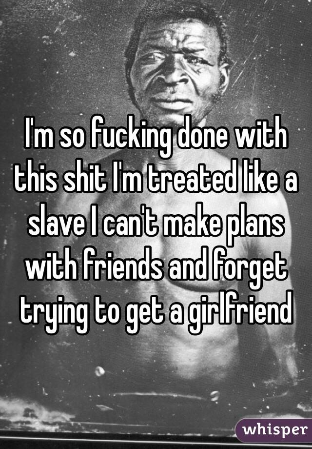 I'm so fucking done with this shit I'm treated like a slave I can't make plans with friends and forget trying to get a girlfriend