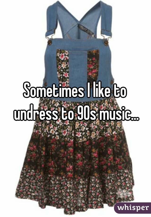 Sometimes I like to undress to 90s music...
