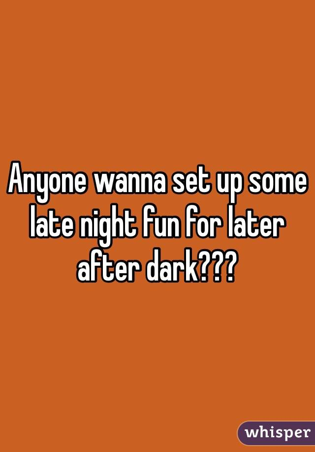 Anyone wanna set up some late night fun for later after dark???