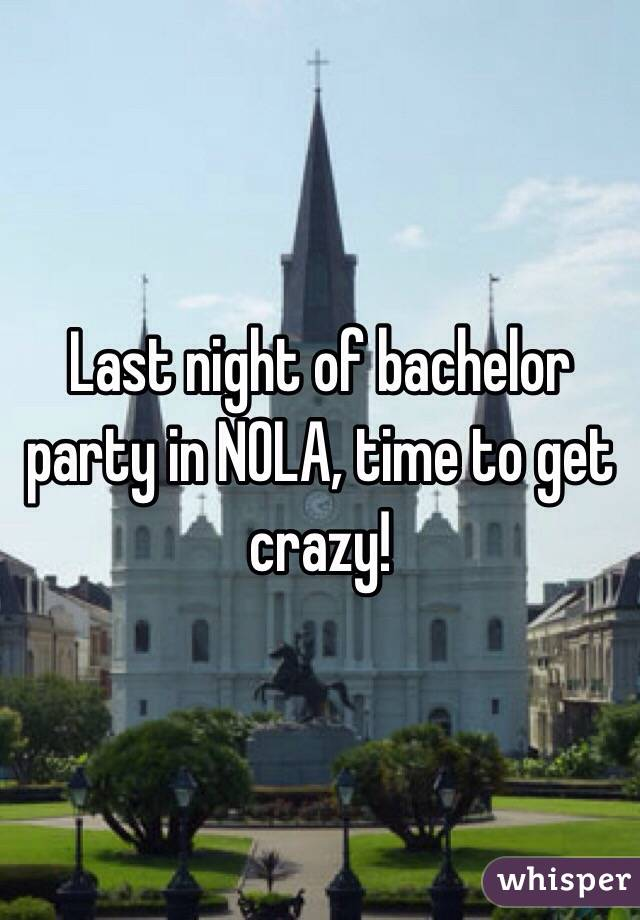 Last night of bachelor party in NOLA, time to get crazy!