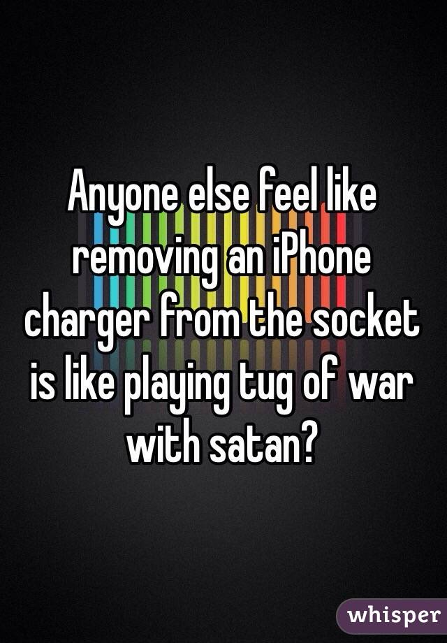 Anyone else feel like removing an iPhone charger from the socket is like playing tug of war with satan?
