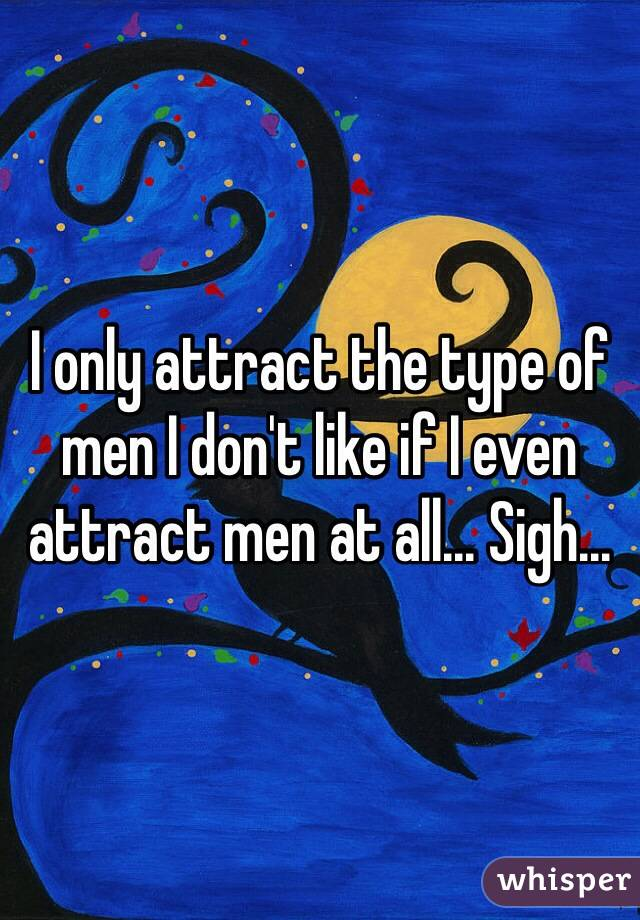 I only attract the type of men I don't like if I even attract men at all... Sigh...