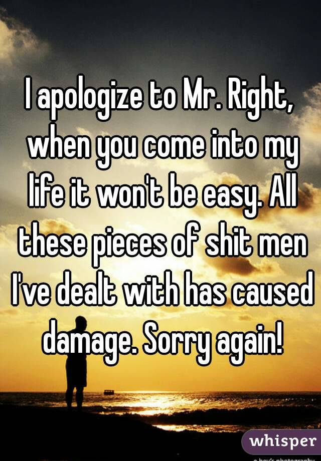 I apologize to Mr. Right, when you come into my life it won't be easy. All these pieces of shit men I've dealt with has caused damage. Sorry again!