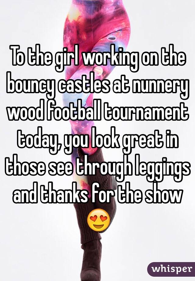 To the girl working on the bouncy castles at nunnery wood football tournament today, you look great in those see through leggings and thanks for the show 😍