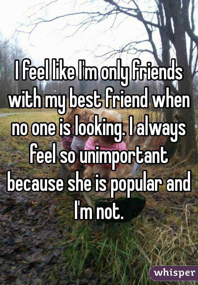 I feel like I'm only friends with my best friend when no one is looking. I always feel so unimportant because she is popular and I'm not.