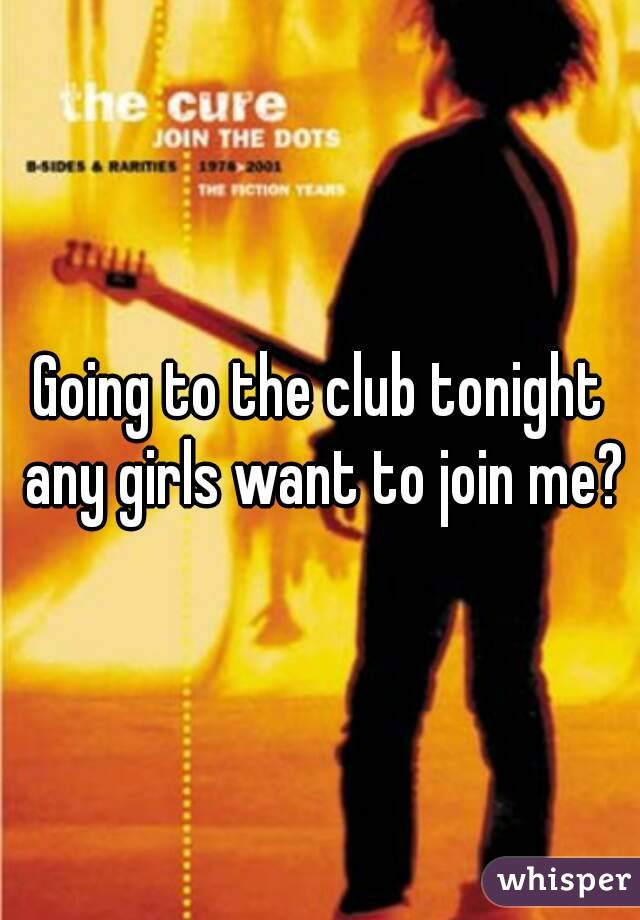 Going to the club tonight any girls want to join me?