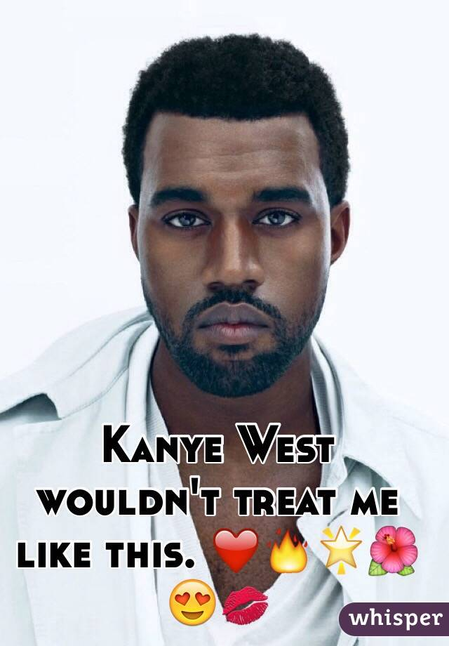 Kanye West wouldn't treat me like this. ❤️🔥🌟🌺😍💋