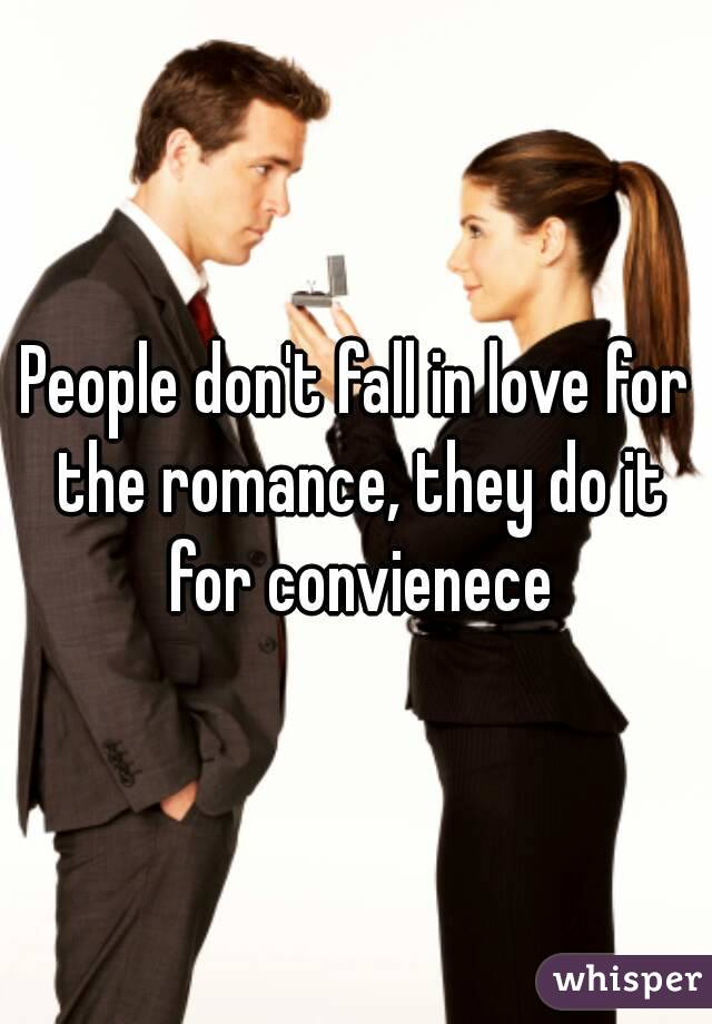 People don't fall in love for the romance, they do it for convienece