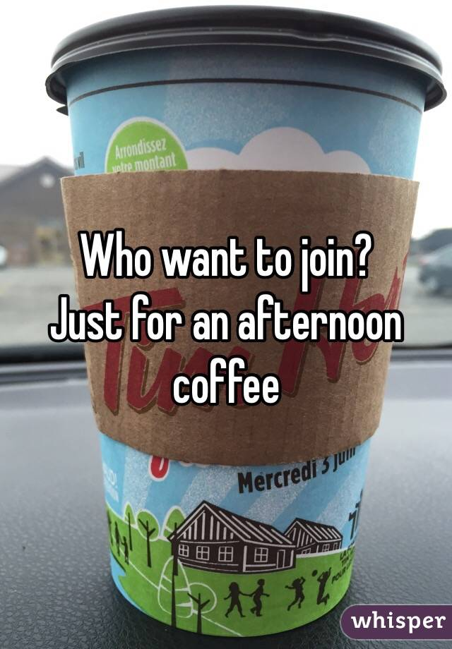 Who want to join?  Just for an afternoon coffee